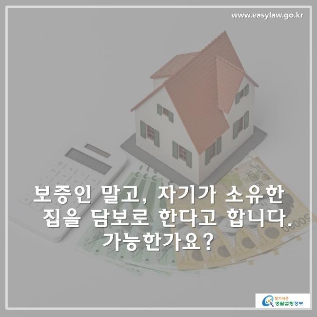 보증인 말고 , 자기가 소유한 집을 담보로 한다고 합니다. 가능한가요?